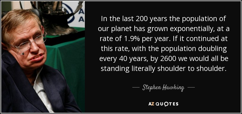 In the last 200 years the population of our planet has grown exponentially, at a rate of 1.9% per year. If it continued at this rate, with the population doubling every 40 years, by 2600 we would all be standing literally shoulder to shoulder. - Stephen Hawking