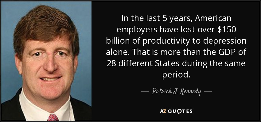 In the last 5 years, American employers have lost over $150 billion of productivity to depression alone. That is more than the GDP of 28 different States during the same period. - Patrick J. Kennedy