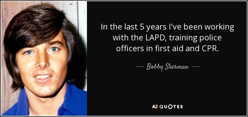 In the last 5 years I've been working with the LAPD, training police officers in first aid and CPR. - Bobby Sherman