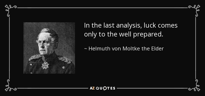 In the last analysis, luck comes only to the well prepared. - Helmuth von Moltke the Elder