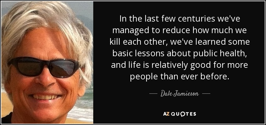 In the last few centuries we've managed to reduce how much we kill each other, we've learned some basic lessons about public health, and life is relatively good for more people than ever before. - Dale Jamieson