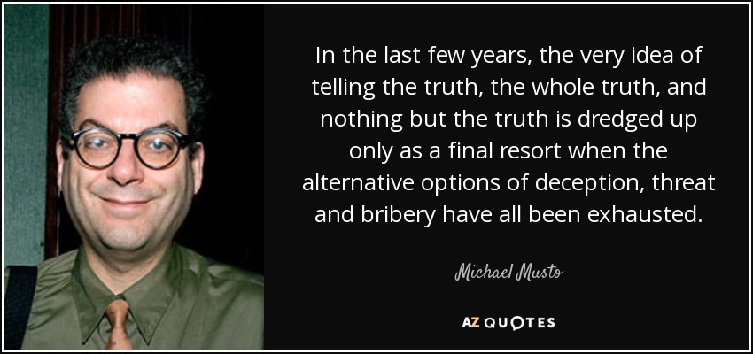 In the last few years, the very idea of telling the truth, the whole truth, and nothing but the truth is dredged up only as a final resort when the alternative options of deception, threat and bribery have all been exhausted. - Michael Musto