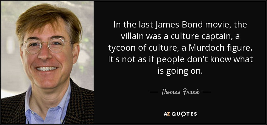 In the last James Bond movie, the villain was a culture captain, a tycoon of culture, a Murdoch figure. It's not as if people don't know what is going on. - Thomas Frank