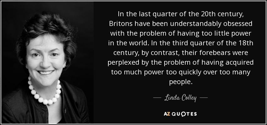 In the last quarter of the 20th century, Britons have been understandably obsessed with the problem of having too little power in the world. In the third quarter of the 18th century, by contrast, their forebears were perplexed by the problem of having acquired too much power too quickly over too many people. - Linda Colley