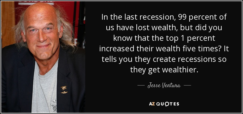 In the last recession, 99 percent of us have lost wealth, but did you know that the top 1 percent increased their wealth five times? It tells you they create recessions so they get wealthier. - Jesse Ventura