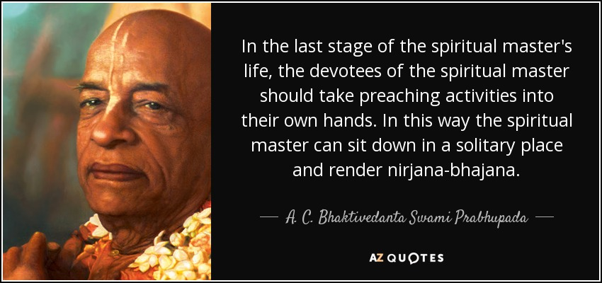 In the last stage of the spiritual master's life, the devotees of the spiritual master should take preaching activities into their own hands. In this way the spiritual master can sit down in a solitary place and render nirjana-bhajana. - A. C. Bhaktivedanta Swami Prabhupada