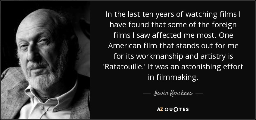 In the last ten years of watching films I have found that some of the foreign films I saw affected me most. One American film that stands out for me for its workmanship and artistry is 'Ratatouille.' It was an astonishing effort in filmmaking. - Irvin Kershner