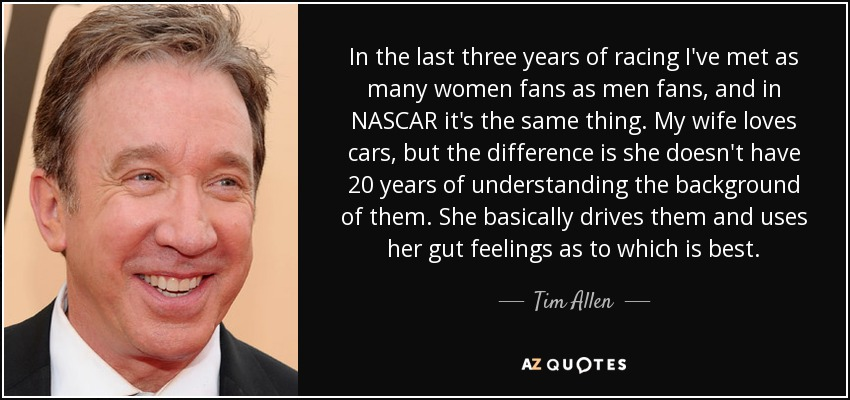 In the last three years of racing I've met as many women fans as men fans, and in NASCAR it's the same thing. My wife loves cars, but the difference is she doesn't have 20 years of understanding the background of them. She basically drives them and uses her gut feelings as to which is best. - Tim Allen