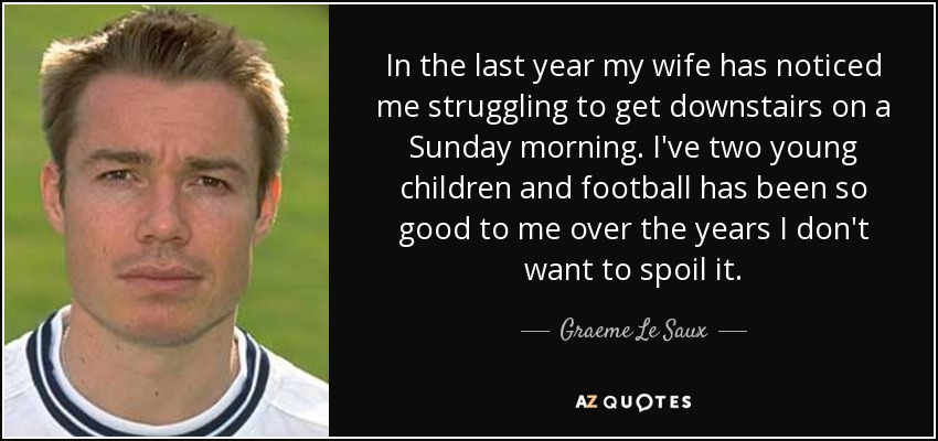 In the last year my wife has noticed me struggling to get downstairs on a Sunday morning. I've two young children and football has been so good to me over the years I don't want to spoil it. - Graeme Le Saux