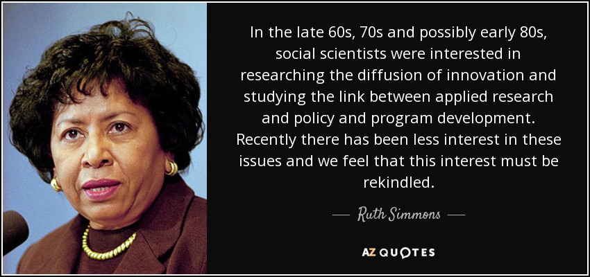 In the late 60s, 70s and possibly early 80s, social scientists were interested in researching the diffusion of innovation and studying the link between applied research and policy and program development. Recently there has been less interest in these issues and we feel that this interest must be rekindled. - Ruth Simmons