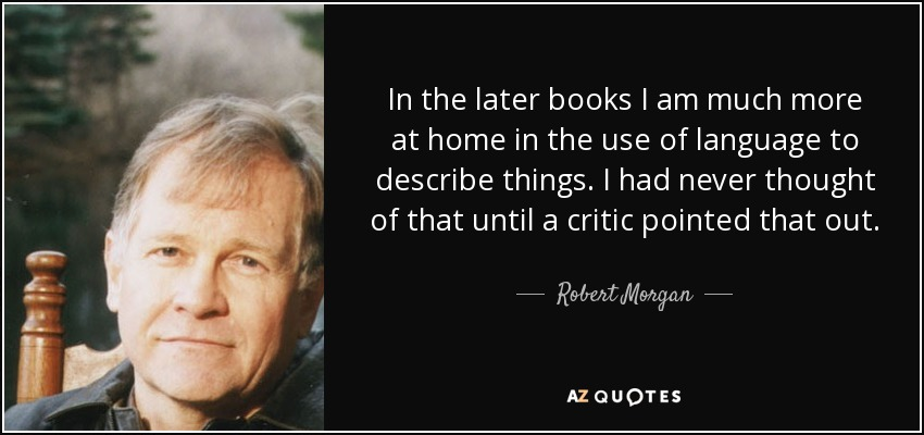 In the later books I am much more at home in the use of language to describe things. I had never thought of that until a critic pointed that out. - Robert Morgan