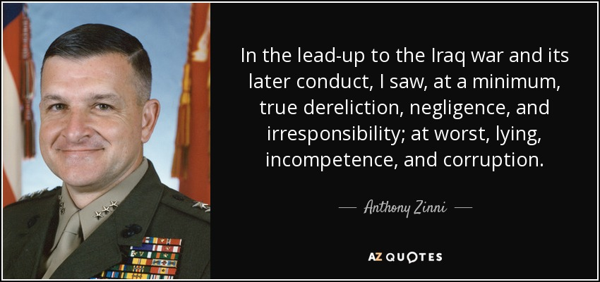 In the lead-up to the Iraq war and its later conduct, I saw, at a minimum, true dereliction, negligence, and irresponsibility; at worst, lying, incompetence, and corruption. - Anthony Zinni