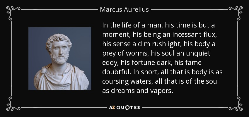 In the life of a man, his time is but a moment, his being an incessant flux, his sense a dim rushlight, his body a prey of worms, his soul an unquiet eddy, his fortune dark, his fame doubtful. In short, all that is body is as coursing waters, all that is of the soul as dreams and vapors. - Marcus Aurelius