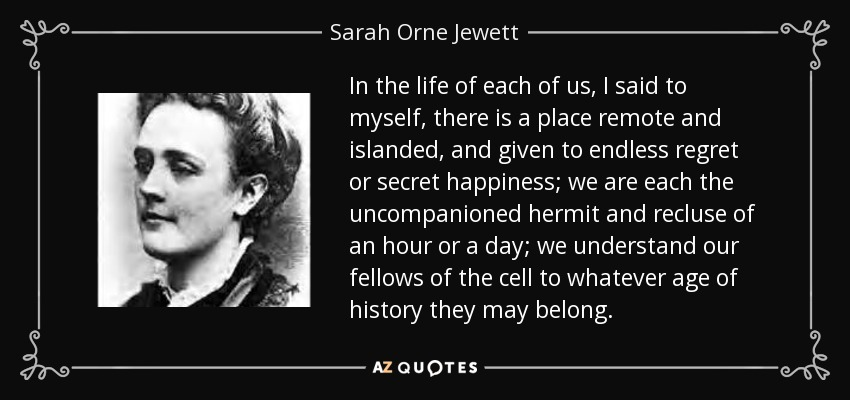 In the life of each of us, I said to myself, there is a place remote and islanded, and given to endless regret or secret happiness; we are each the uncompanioned hermit and recluse of an hour or a day; we understand our fellows of the cell to whatever age of history they may belong. - Sarah Orne Jewett