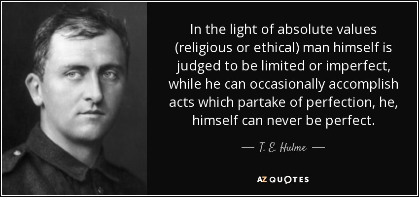 In the light of absolute values (religious or ethical) man himself is judged to be limited or imperfect, while he can occasionally accomplish acts which partake of perfection, he, himself can never be perfect. - T. E. Hulme