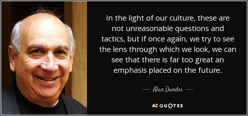 In the light of our culture, these are not unreasonable questions and tactics, but if once again, we try to see the lens through which we look, we can see that there is far too great an emphasis placed on the future. - Alan Dundes
