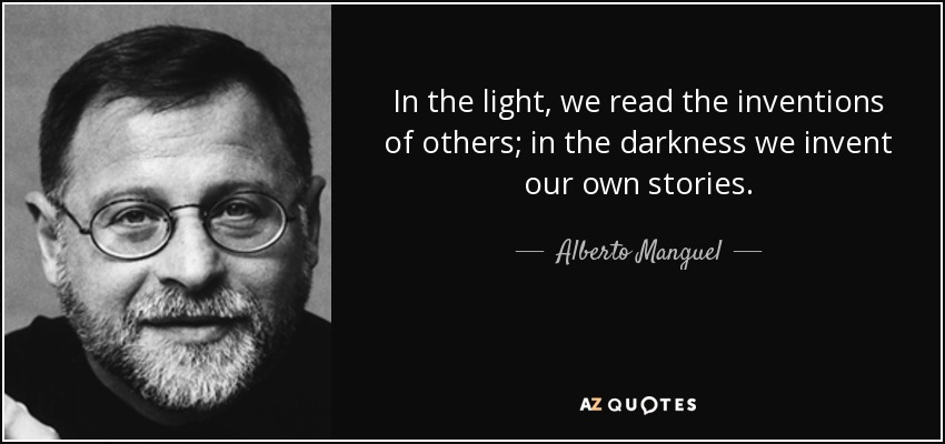 In the light, we read the inventions of others; in the darkness we invent our own stories. - Alberto Manguel