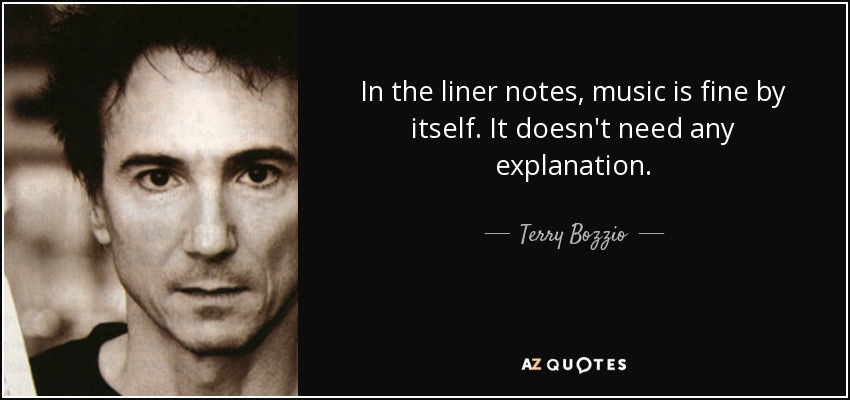 In the liner notes, music is fine by itself. It doesn't need any explanation. - Terry Bozzio
