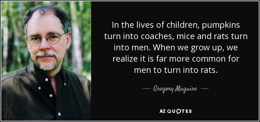In the lives of children, pumpkins turn into coaches, mice and rats turn into men. When we grow up, we realize it is far more common for men to turn into rats. - Gregory Maguire