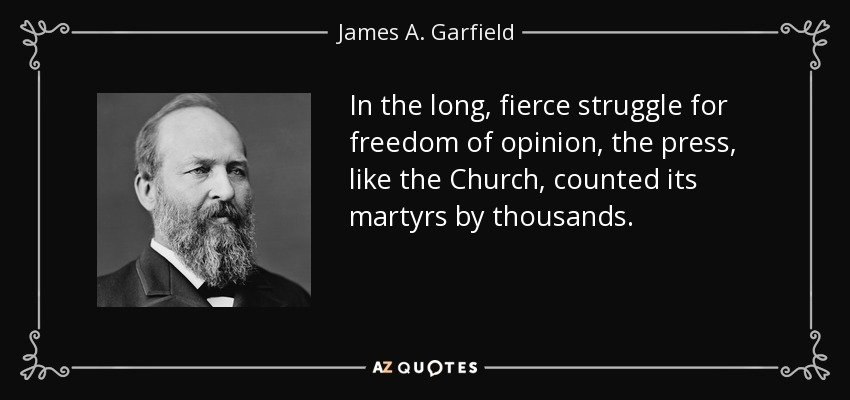 In the long, fierce struggle for freedom of opinion, the press, like the Church, counted its martyrs by thousands. - James A. Garfield