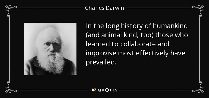 In the long history of humankind (and animal kind, too) those who learned to collaborate and improvise most effectively have prevailed. - Charles Darwin