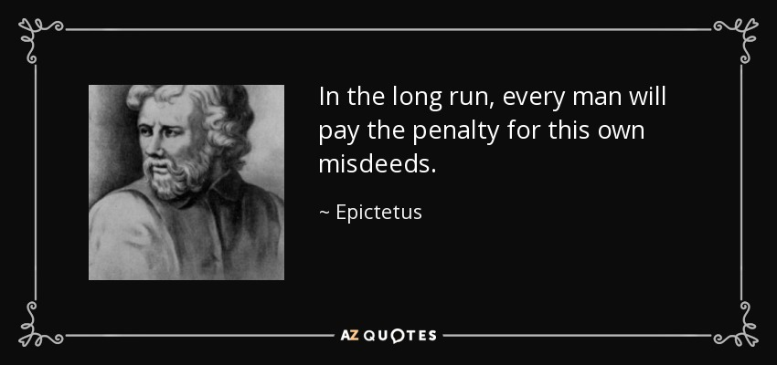In the long run, every man will pay the penalty for this own misdeeds. - Epictetus