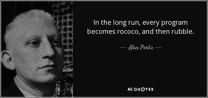 In the long run, every program becomes rococo, and then rubble. - Alan Perlis
