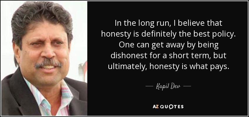 In the long run, I believe that honesty is definitely the best policy. One can get away by being dishonest for a short term, but ultimately, honesty is what pays. - Kapil Dev