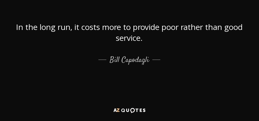 In the long run, it costs more to provide poor rather than good service. - Bill Capodagli