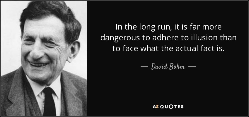 In the long run, it is far more dangerous to adhere to illusion than to face what the actual fact is. - David Bohm
