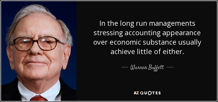 In the long run managements stressing accounting appearance over economic substance usually achieve little of either. - Warren Buffett