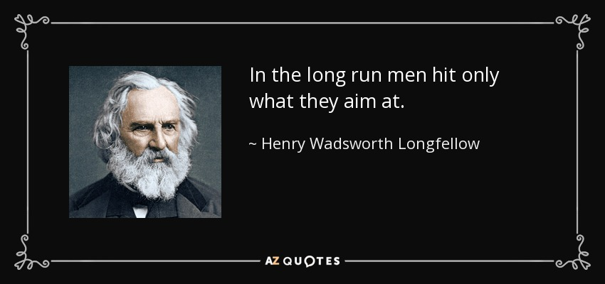 In the long run men hit only what they aim at. - Henry Wadsworth Longfellow