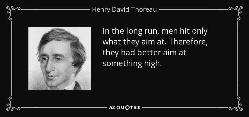In the long run, men hit only what they aim at. Therefore, they had better aim at something high. - Henry David Thoreau