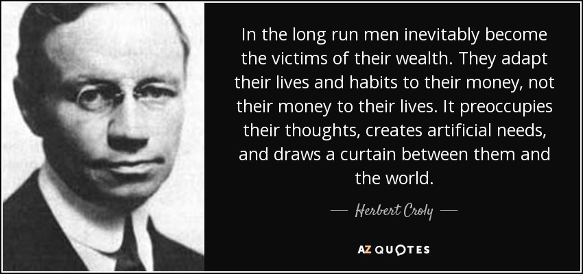 In the long run men inevitably become the victims of their wealth. They adapt their lives and habits to their money, not their money to their lives. It preoccupies their thoughts, creates artificial needs, and draws a curtain between them and the world. - Herbert Croly