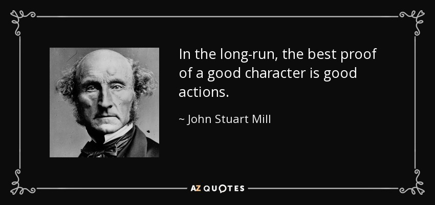 In the long-run, the best proof of a good character is good actions. - John Stuart Mill