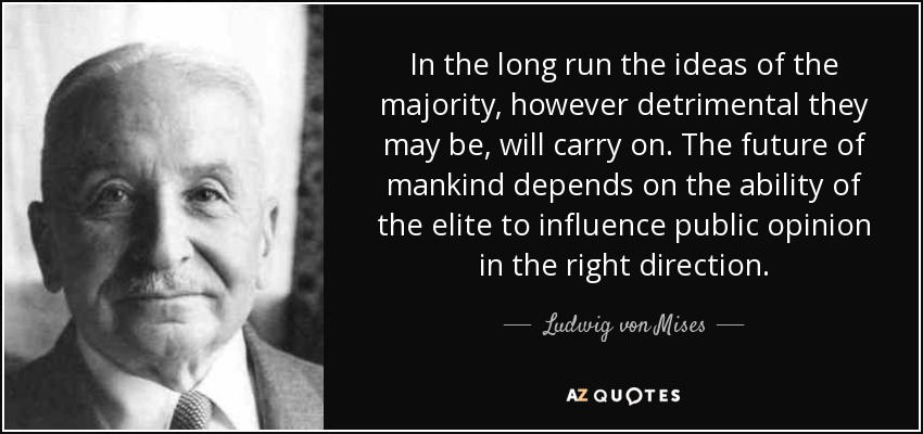 In the long run the ideas of the majority, however detrimental they may be, will carry on. The future of mankind depends on the ability of the elite to influence public opinion in the right direction. - Ludwig von Mises