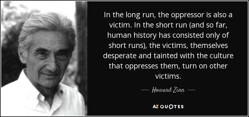 In the long run, the oppressor is also a victim. In the short run (and so far, human history has consisted only of short runs), the victims, themselves desperate and tainted with the culture that oppresses them, turn on other victims. - Howard Zinn