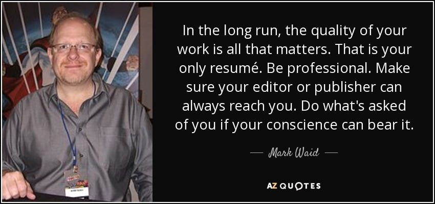 In the long run, the quality of your work is all that matters. That is your only resumé. Be professional. Make sure your editor or publisher can always reach you. Do what's asked of you if your conscience can bear it. - Mark Waid