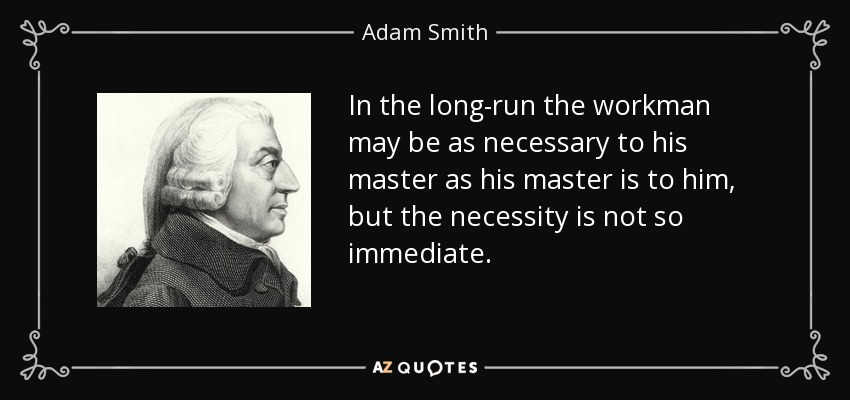 In the long-run the workman may be as necessary to his master as his master is to him, but the necessity is not so immediate. - Adam Smith