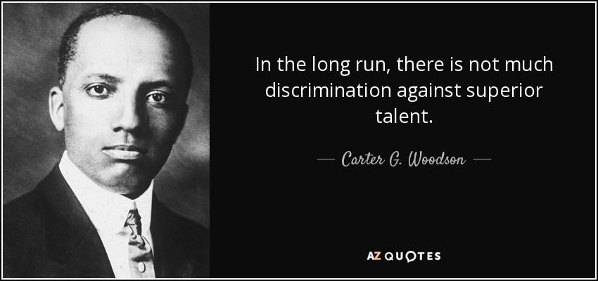 In the long run, there is not much discrimination against superior talent. - Carter G. Woodson