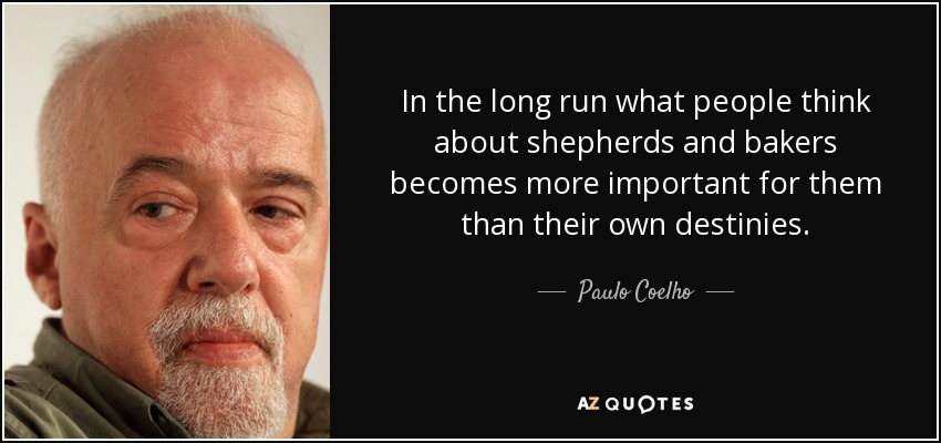 In the long run what people think about shepherds and bakers becomes more important for them than their own destinies. - Paulo Coelho