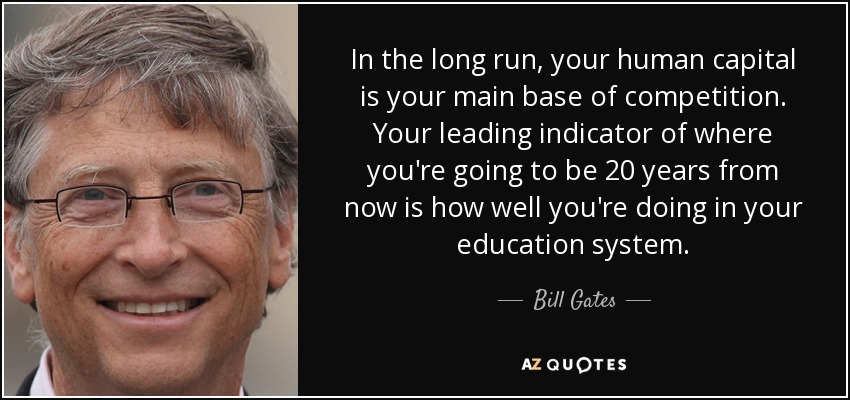 In the long run, your human capital is your main base of competition. Your leading indicator of where you're going to be 20 years from now is how well you're doing in your education system. - Bill Gates