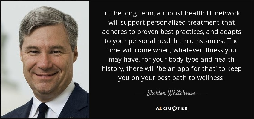 In the long term, a robust health IT network will support personalized treatment that adheres to proven best practices, and adapts to your personal health circumstances. The time will come when, whatever illness you may have, for your body type and health history, there will 'be an app for that' to keep you on your best path to wellness. - Sheldon Whitehouse