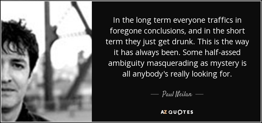 In the long term everyone traffics in foregone conclusions, and in the short term they just get drunk. This is the way it has always been. Some half-assed ambiguity masquerading as mystery is all anybody's really looking for. - Paul Neilan