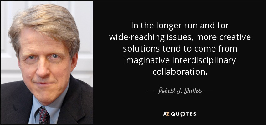 In the longer run and for wide-reaching issues, more creative solutions tend to come from imaginative interdisciplinary collaboration. - Robert J. Shiller
