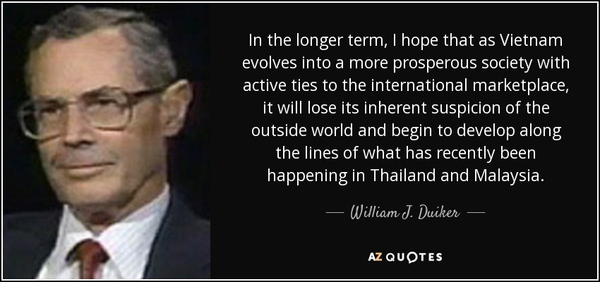 In the longer term, I hope that as Vietnam evolves into a more prosperous society with active ties to the international marketplace, it will lose its inherent suspicion of the outside world and begin to develop along the lines of what has recently been happening in Thailand and Malaysia. - William J. Duiker