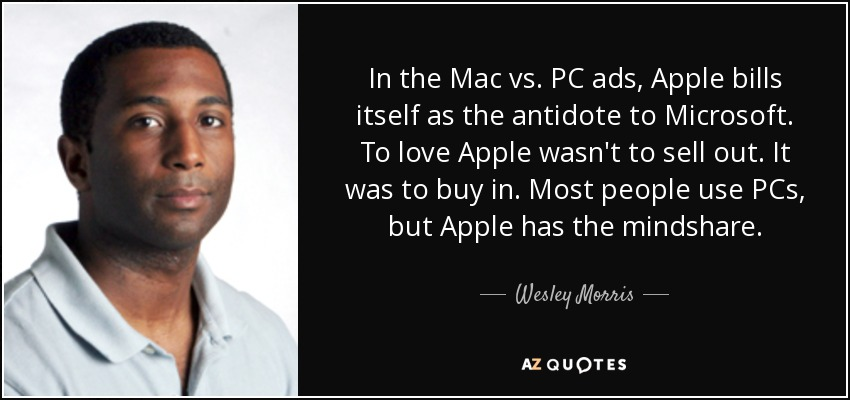 In the Mac vs. PC ads, Apple bills itself as the antidote to Microsoft. To love Apple wasn't to sell out. It was to buy in. Most people use PCs, but Apple has the mindshare. - Wesley Morris