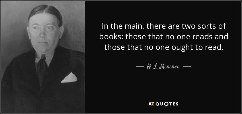 In the main, there are two sorts of books: those that no one reads and those that no one ought to read. - H. L. Mencken