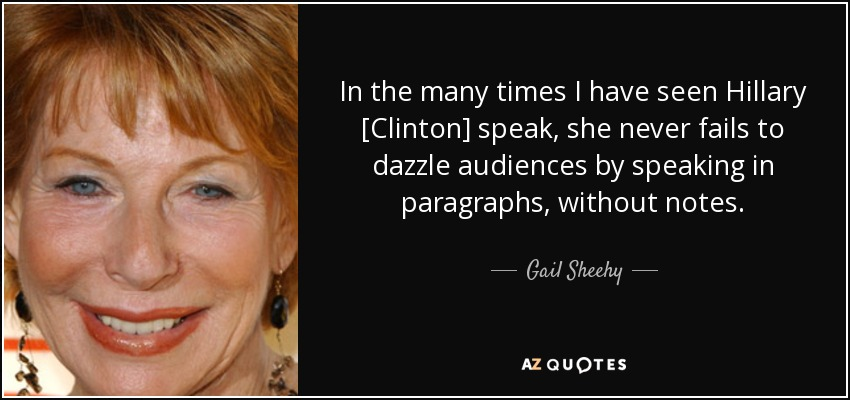 In the many times I have seen Hillary [Clinton] speak, she never fails to dazzle audiences by speaking in paragraphs, without notes. - Gail Sheehy