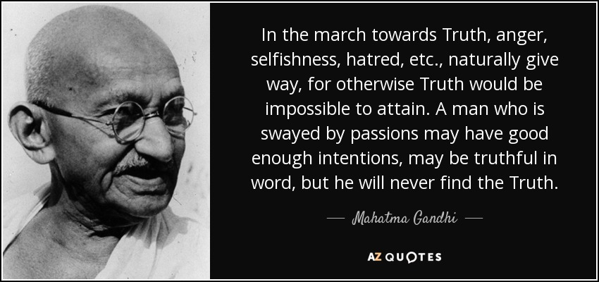 In the march towards Truth, anger, selfishness, hatred, etc., naturally give way, for otherwise Truth would be impossible to attain. A man who is swayed by passions may have good enough intentions, may be truthful in word, but he will never find the Truth. - Mahatma Gandhi